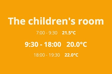 The children's room 7:00 - 9:30 21.5°C 9:30 - 18:00 20.0°C 18:00 - 19:30 22.0°C